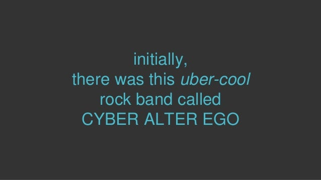 initially, there was this uber-cool rock band called CYBER ALTER EGO