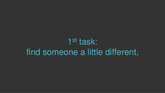 1st task: find someone a little different,