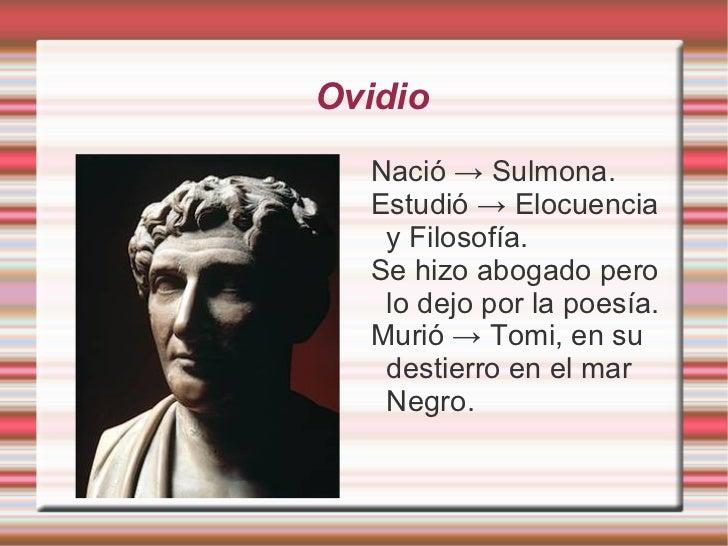 Ovidio  Nació → Sulmona.  Estudió → Elocuencia   y Filosofía.  Se hizo abogado pero   lo dejo por la poesía.  Murió → Tomi...