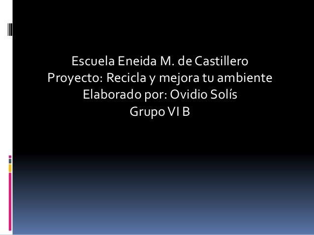 Escuela Eneida M. de Castillero Proyecto: Recicla y mejora tu ambiente Elaborado por: Ovidio Solís GrupoVI B