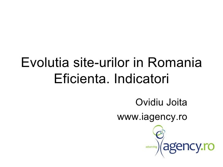 Evolutia site-urilor in Romania Eficienta. Indicatori Ovidiu Joita www.iagency.ro