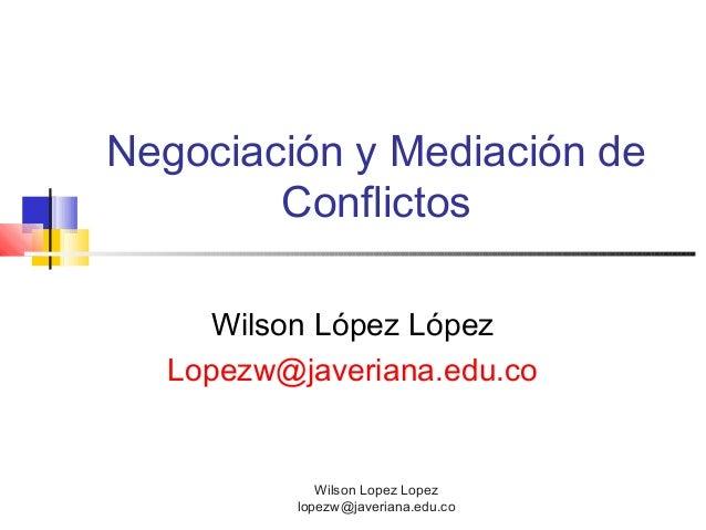 Wilson Lopez Lopezlopezw@javeriana.edu.coNegociación y Mediación deConflictosWilson López LópezLopezw@javeriana.edu.co