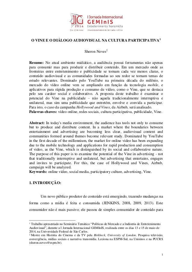 1  O VINE E O DIÁLOGO AUDIOVISUAL NA CULTURA PARTICIPATIVA1  Sheron Neves2  Resumo: No atual ambiente midiático, a audiênc...