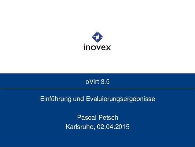 oVirt 3.5 Einführung und Evaluierungsergebnisse Pascal Petsch Karlsruhe, 02.04.2015