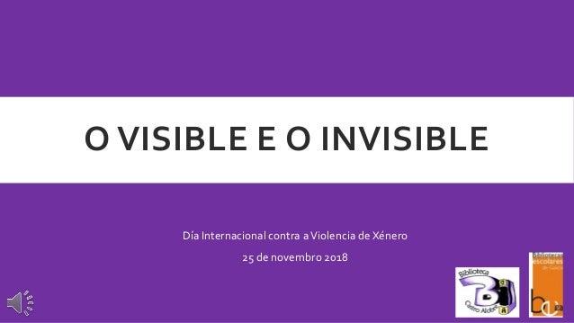 O VISIBLE E O INVISIBLE Día Internacional contra aViolencia de Xénero 25 de novembro 2018