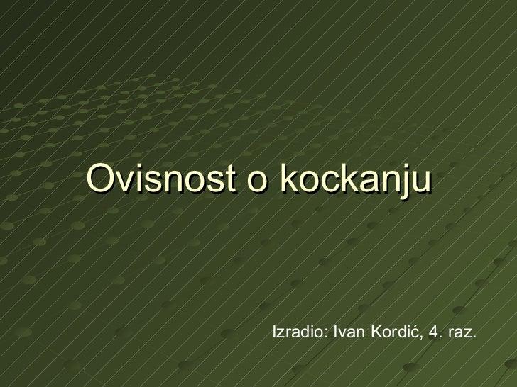 Ovisnost o kockanju Izradio: Ivan Kordić, 4. raz.