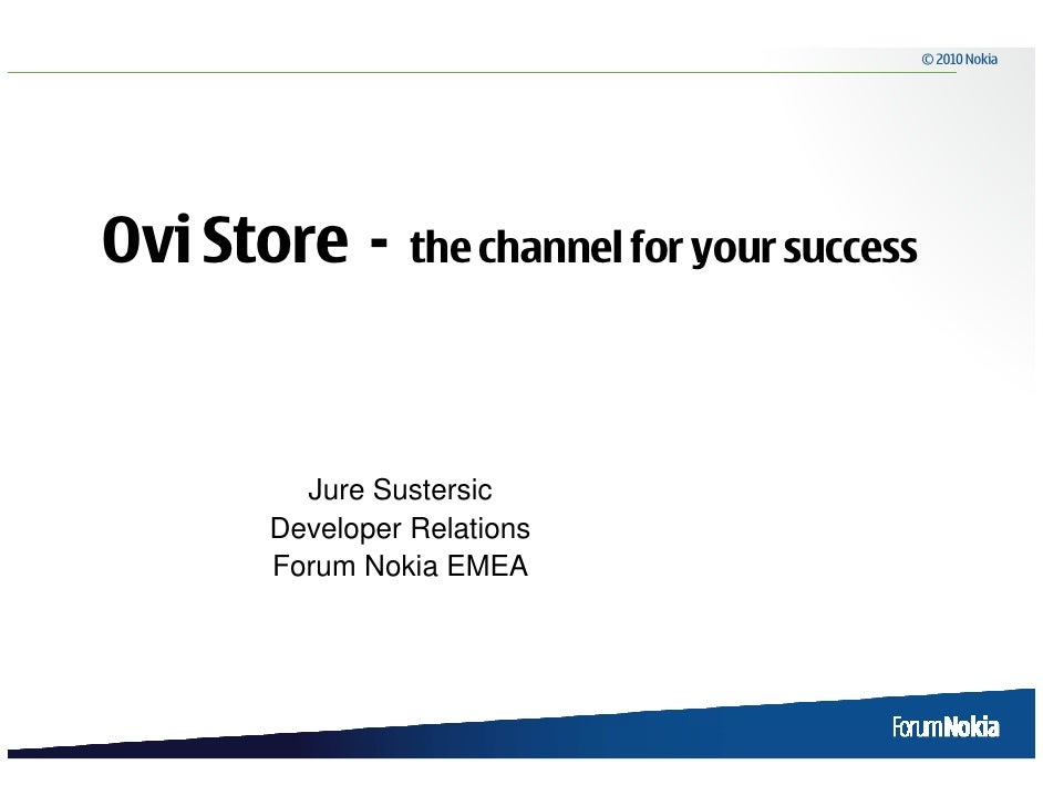 © 2010 Nokia     Ovi Store -     the channel for your success             Jure Sustersic       Developer Relations       F...
