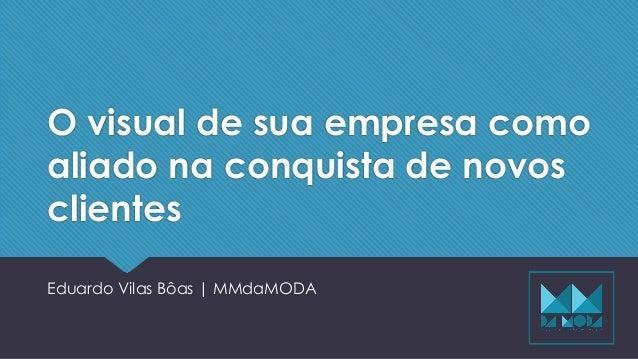 O visual de sua empresa como aliado na conquista de novos clientes Eduardo Vilas Bôas | MMdaMODA