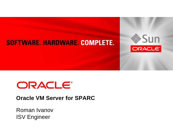 Oracle VM Server for SPARC  Roman Ivanov ISV Engineer
