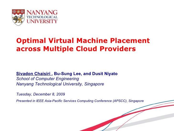 Optimal Virtual Machine Placement across Multiple Cloud Providers Sivadon Chaisiri  , Bu-Sung Lee, and Dusit Niyato School...