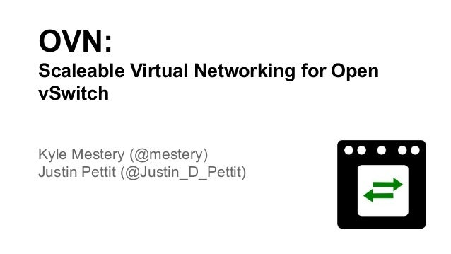 OVN: Scaleable Virtual Networking for Open vSwitch Kyle Mestery (@mestery) Justin Pettit (@Justin_D_Pettit)