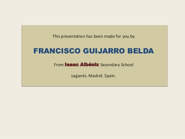 This presentation has been made for you by  FRANCISCO GUIJARRO BELDA From Isaac Albéniz Secondary School Leganés. Madrid. ...