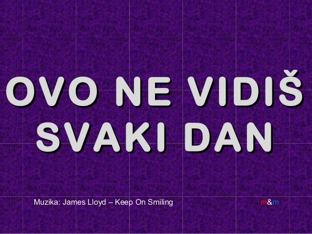 OVO NE VIDIŠOVO NE VIDIŠ SVAKI DANSVAKI DAN Muzika: James Lloyd – Keep On Smiling m&m