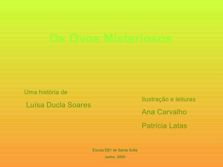 Os Ovos Misteriosos Uma história de Luísa Ducla Soares Ilustração e leituras Ana Carvalho Patrícia Latas Escola EB1 de San...