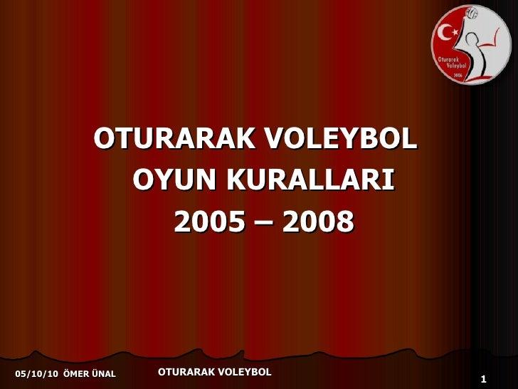 <ul><li>OTURARAK VOLEYBOL  </li></ul><ul><li>OYUN KURALLARI </li></ul><ul><li>2005 – 2008 </li></ul>