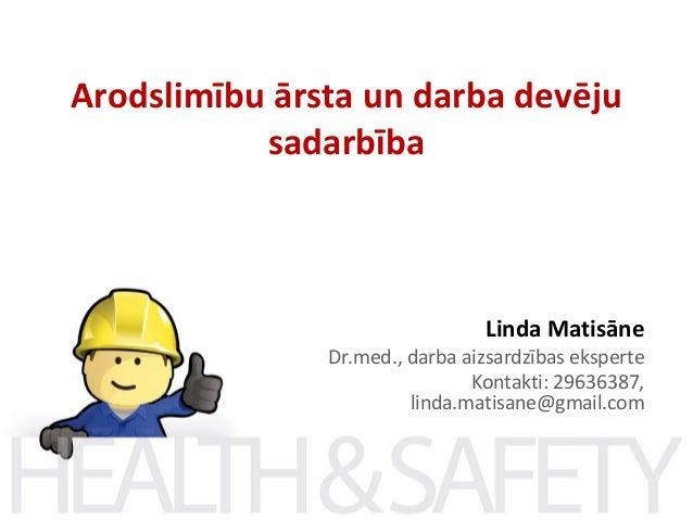 Arodslimību ārsta un darba devēju sadarbība  Linda Matisāne  Dr.med., darba aizsardzības eksperte Kontakti: 29636387, lind...