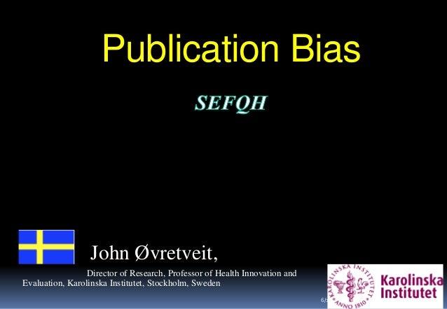 Publication Bias 1 John Øvretveit, Director of Research, Professor of Health Innovation and Evaluation, Karolinska Institu...