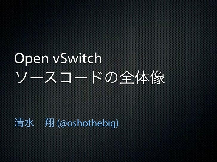 Open vSwitchソースコードの全体像清水翔 (@oshothebig)