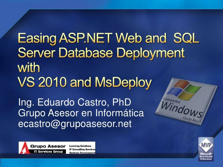 Easing ASP.NET Web and  SQL Server Database Deployment withVS 2010 and MsDeploy<br />Ing. Eduardo Castro, PhD<br />GrupoAs...