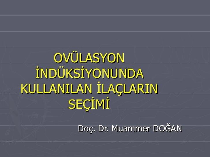 OVÜLASYON İNDÜKSİYONUNDA KULLANILAN İLAÇLARIN SEÇİMİ Doç. Dr. Muammer DOĞAN