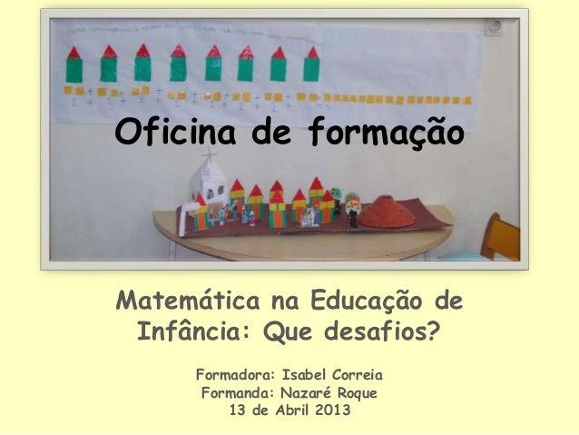 Oficina de formaçãoMatemática na Educação deInfância: Que desafios?Formadora: Isabel CorreiaFormanda: Nazaré Roque13 de Ab...
