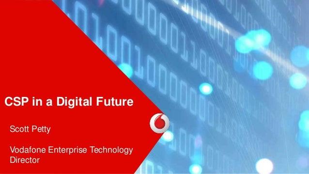 CSP in a Digital Future Scott Petty Vodafone Enterprise Technology Director
