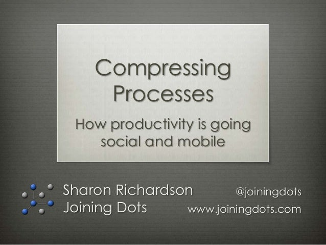 Compressing     Processes How productivity is going    social and mobileSharon Richardson       @joiningdotsJoining Dots  ...