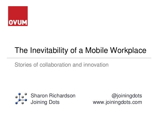 The Inevitability of a Mobile Workplace Stories of collaboration and innovation Sharon Richardson Joining Dots @joiningdot...