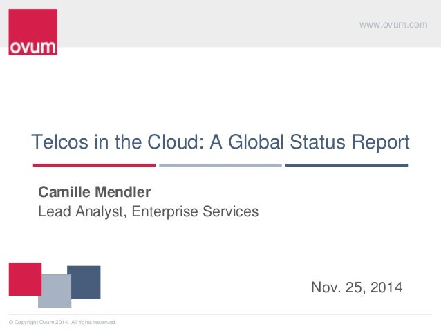 www.ovum.com  © Copyright Ovum 2014. All rights reserved.  Telcos in the Cloud: A Global Status Report  Camille Mendler  L...