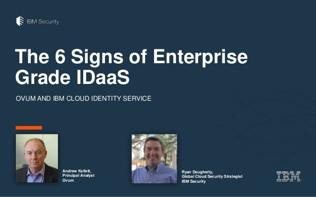 The 6 Signs of Enterprise Grade IDaaS OVUM AND IBM CLOUD IDENTITY SERVICE Ryan Dougherty, Global Cloud Security Strategist...