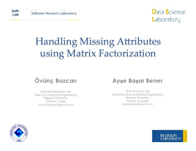 Handling Missing A,ributes using Matrix FactorizationÖvünç BozcanSoftware Research LabDept. of Computer EngineeringB...