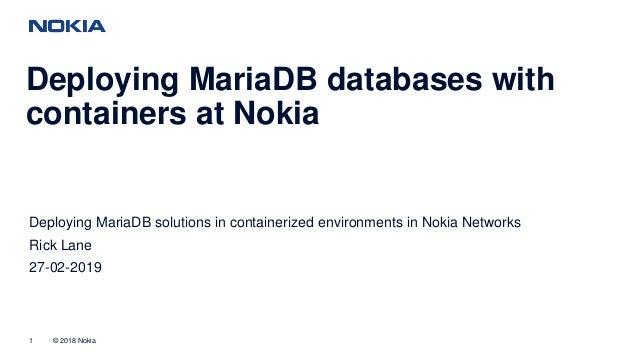 © 2018 Nokia1 Deploying MariaDB databases with containers at Nokia Deploying MariaDB solutions in containerized environmen...