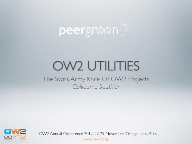 OW2 UTILITIES The Swiss Army Knife Of OW2 Projects           Guillaume SauthierOW2 Annual Conference 2012, 27-29 November,...