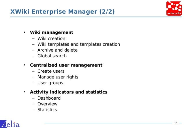 13 XWiki Enterprise Manager (2/2) • Wiki management – Wiki creation – Wiki templates and templates creation – Archive and ...