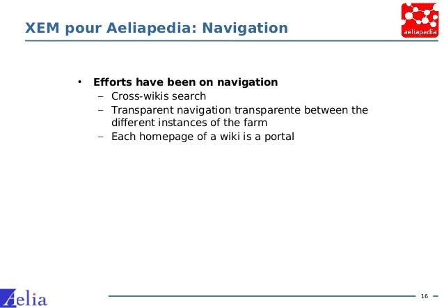 16 XEM pour Aeliapedia: Navigation • Efforts have been on navigation – Cross-wikis search – Transparent navigation transpa...