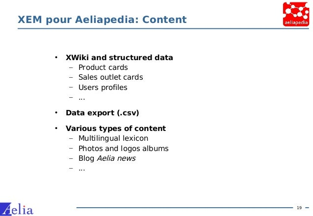 19 XEM pour Aeliapedia: Content • XWiki and structured data – Product cards – Sales outlet cards – Users profiles – ... • ...