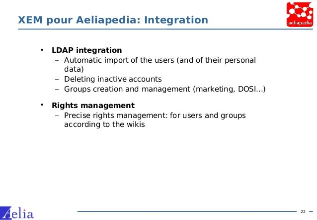 22 XEM pour Aeliapedia: Integration • LDAP integration – Automatic import of the users (and of their personal data) – Dele...