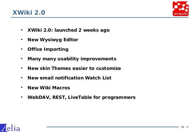 24 XWiki 2.0 • XWiki 2.0: launched 2 weeks ago • New Wysiwyg Editor • Office Importing • Many many usability improvements ...