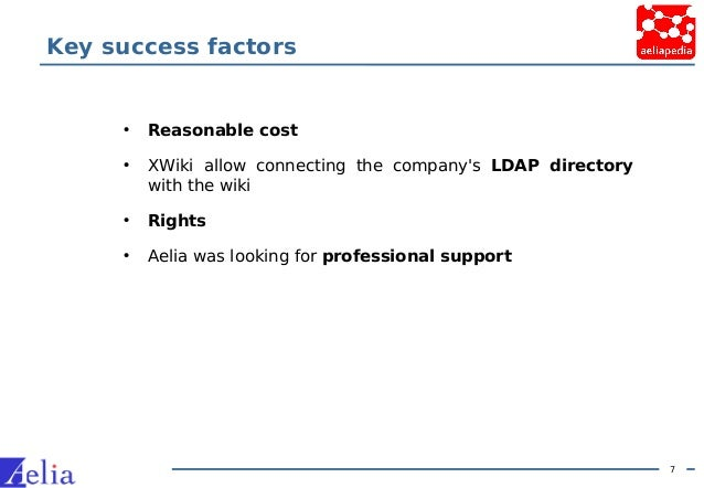 7 Key success factors • Reasonable cost • XWiki allow connecting the company's LDAP directory with the wiki • Rights • Ael...