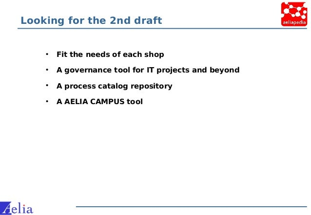 Looking for the 2nd draft • Fit the needs of each shop • A governance tool for IT projects and beyond • A process catalog ...