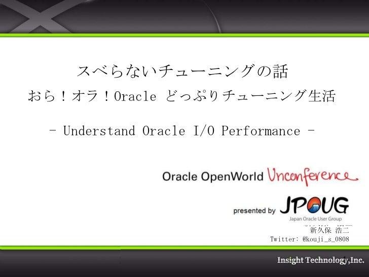 スベらないチューニングの話おら!オラ!Oracle どっぷりチューニング生活 - Understand Oracle I/O Performance -                         株式会社 インサイトテクノロジー     ...