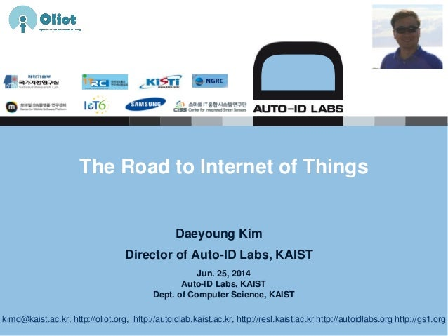 Jun. 25, 2014 Auto-ID Labs, KAIST Dept. of Computer Science, KAIST The Road to Internet of Things Daeyoung Kim Director of...
