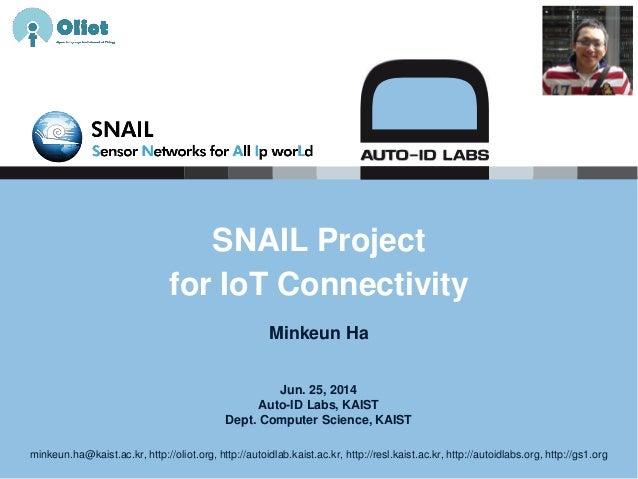 Jun. 25, 2014 Auto-ID Labs, KAIST Dept. Computer Science, KAIST SNAIL Project for IoT Connectivity Minkeun Ha minkeun.ha@k...