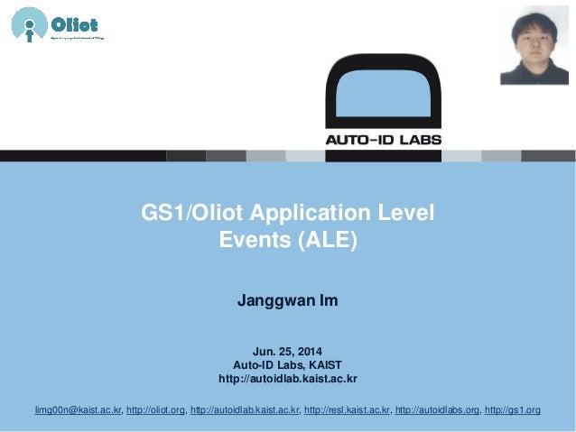 Jun. 25, 2014 Auto-ID Labs, KAIST http://autoidlab.kaist.ac.kr GS1/Oliot Application Level Events (ALE) Janggwan Im limg00...