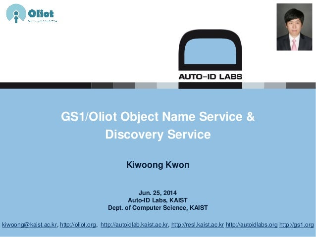 Jun. 25, 2014 Auto-ID Labs, KAIST Dept. of Computer Science, KAIST GS1/Oliot Object Name Service & Discovery Service Kiwoo...