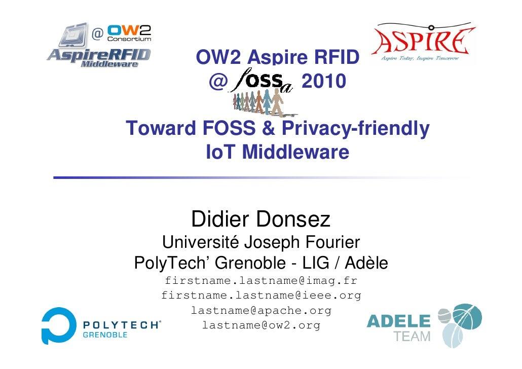 OW2 Aspire RFID        @ fOSSA 2010Toward FOSS & Privacy-friendly       IoT Middleware       Didier Donsez   Université Jo...