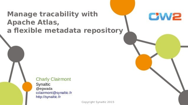 Copyright Synaltic 2015 Manage tracability with Apache Atlas, a flexible metadata repository Charly Clairmont Synaltic @eg...