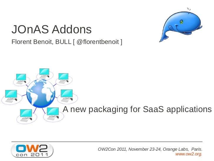 JOnAS AddonsFlorent Benoit, BULL [ @florentbenoit ]                  A new packaging for SaaS applications                ...