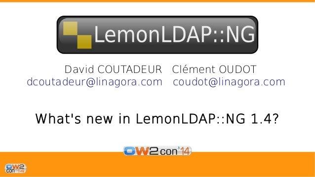 David COUTADEUR Clément OUDOT  dcoutadeur@linagora.com coudot@linagora.com  What's new in LemonLDAP::NG 1.4?
