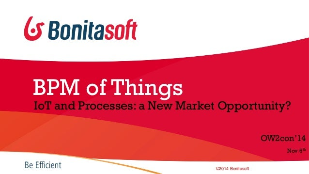 OWcon'14 -  BPM of Things: IoT and processes, BonitaSoft